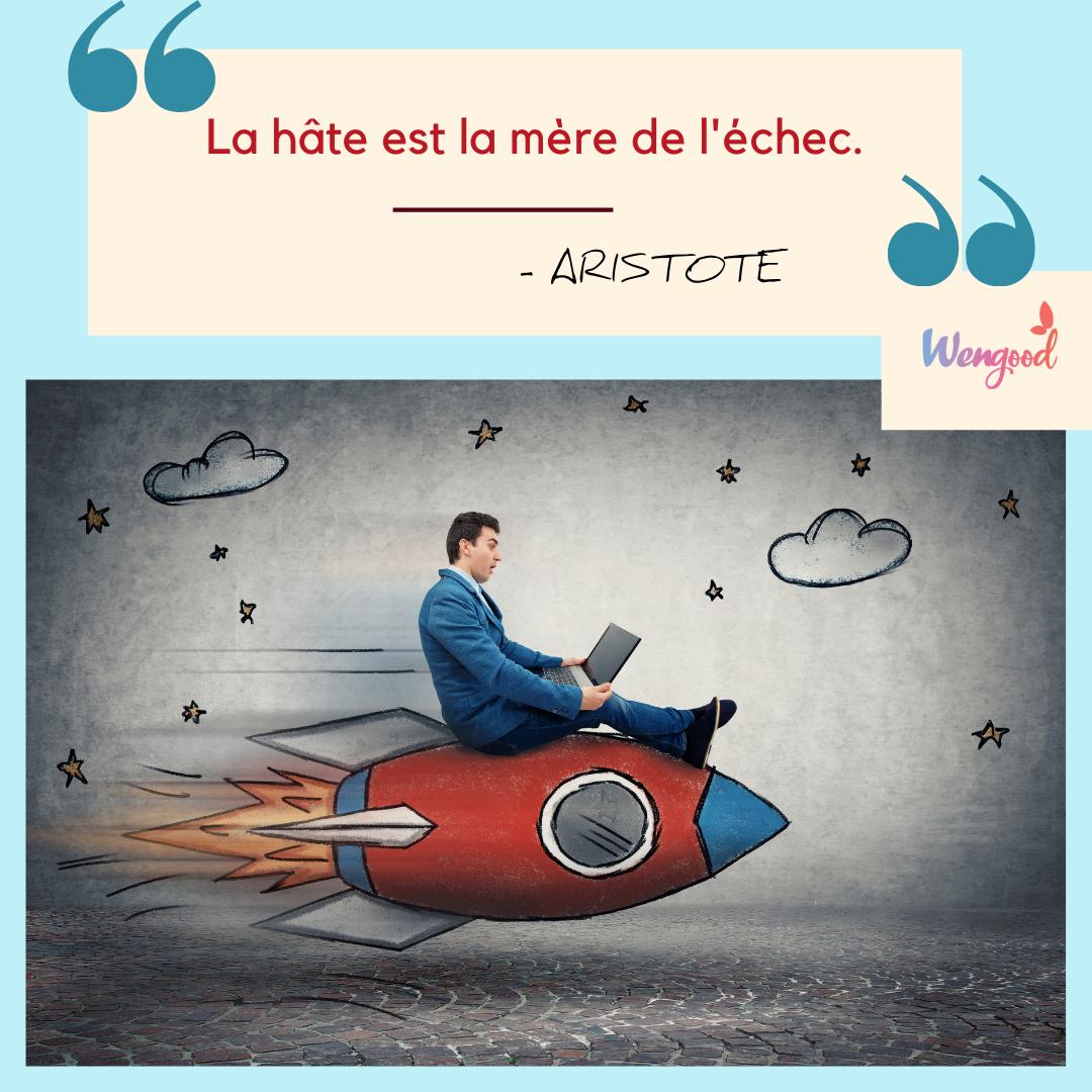 « La hâte est la mère de l'échec. » Aristote