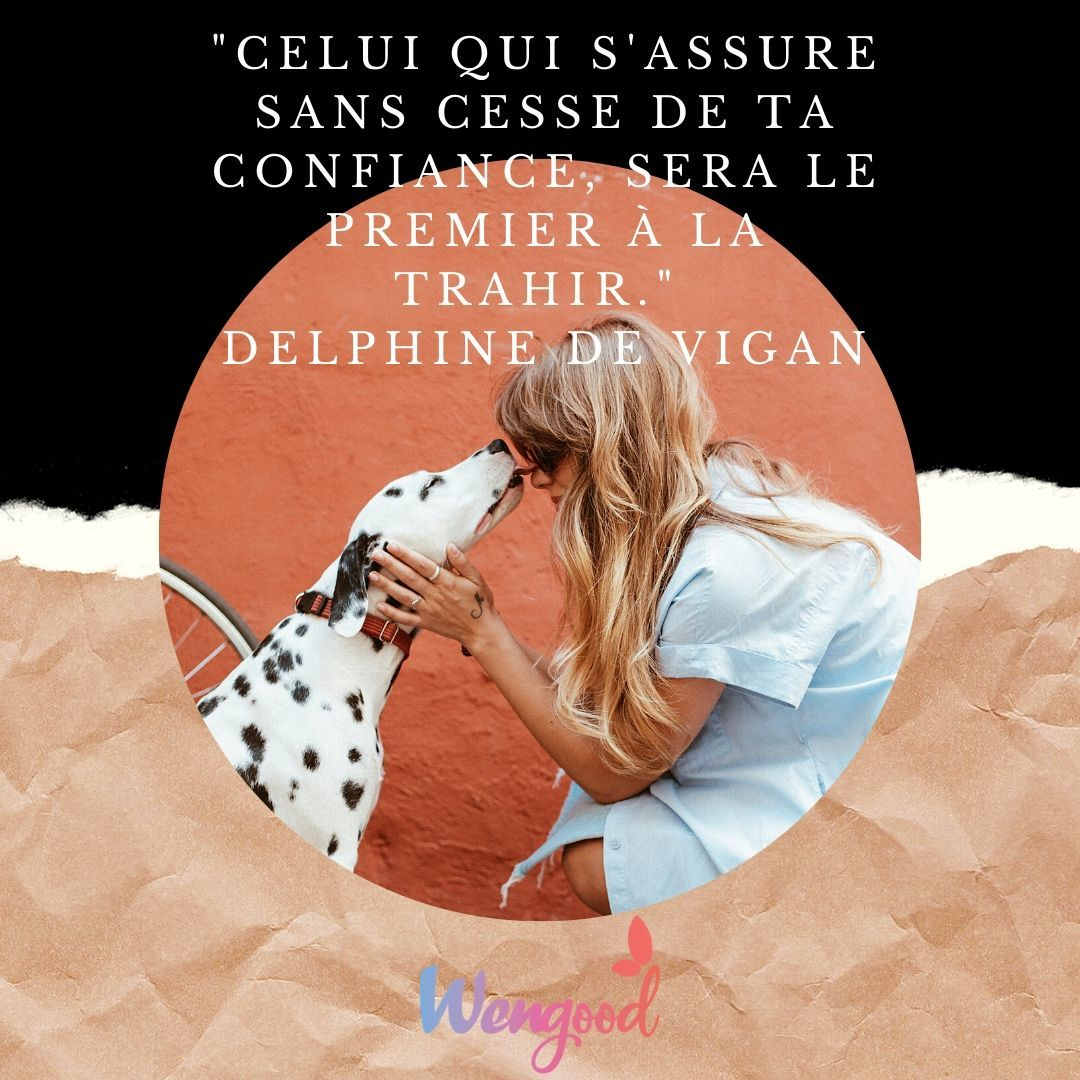 """8. """"Celui qui s'assure sans cesse de ta confiance, sera le premier à la trahir."""" Delphine de Vigan"""