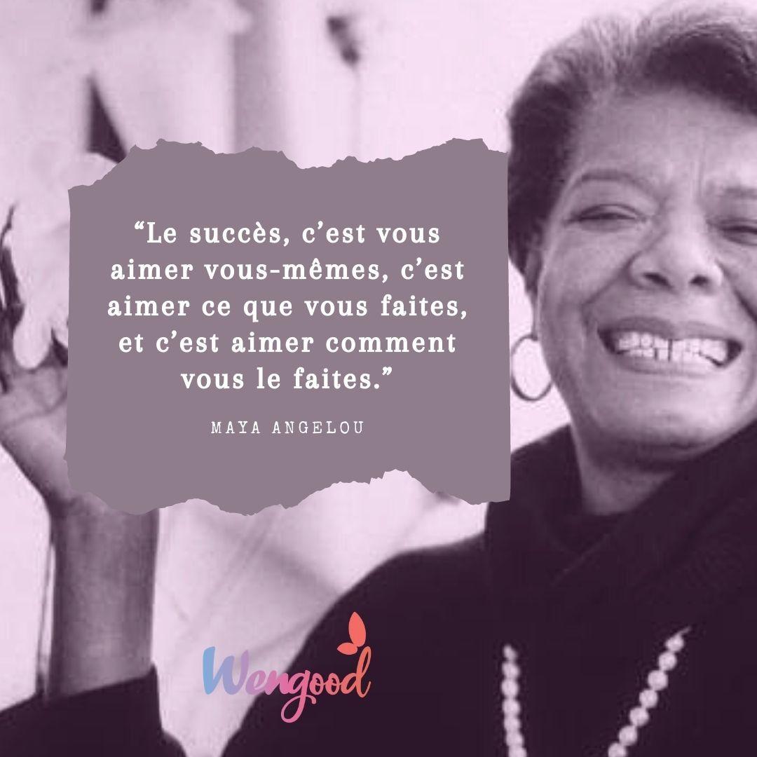 """""""Le succès, c'est vous aimer vous-mêmes, c'est aimer ce que vous faites, et c'est aimer comment vous le faites."""" Maya Angelou"""