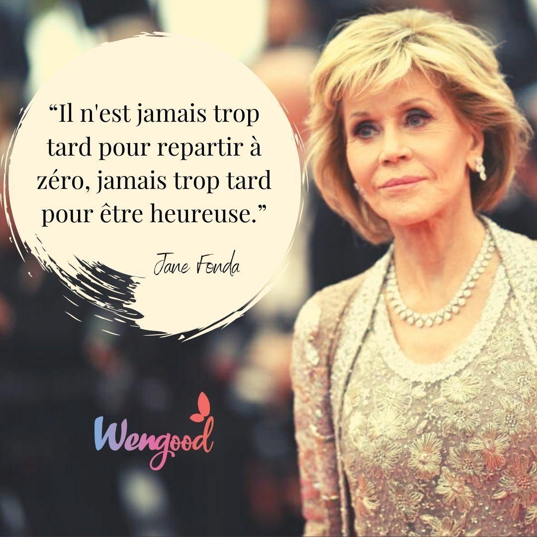 """""""Il n'est jamais trop tard pour repartir à zéro, jamais trop tard pour être heureuse."""" Jane Fonda"""
