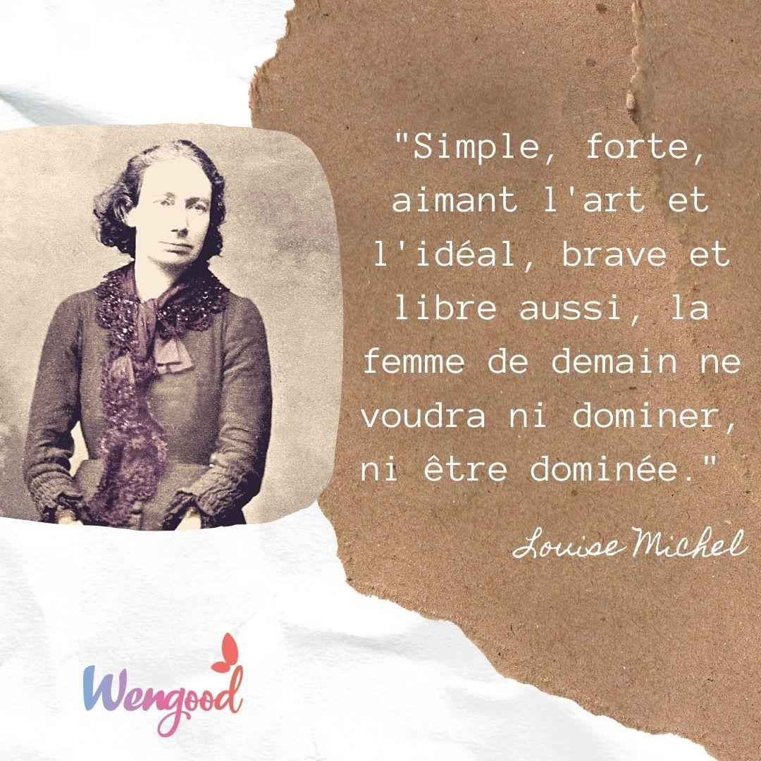 """""""Simple, forte, aimant l'art et l'idéal, brave et libre aussi, la femme de demain ne voudra ni dominer, ni être dominée."""" Louise Michel"""