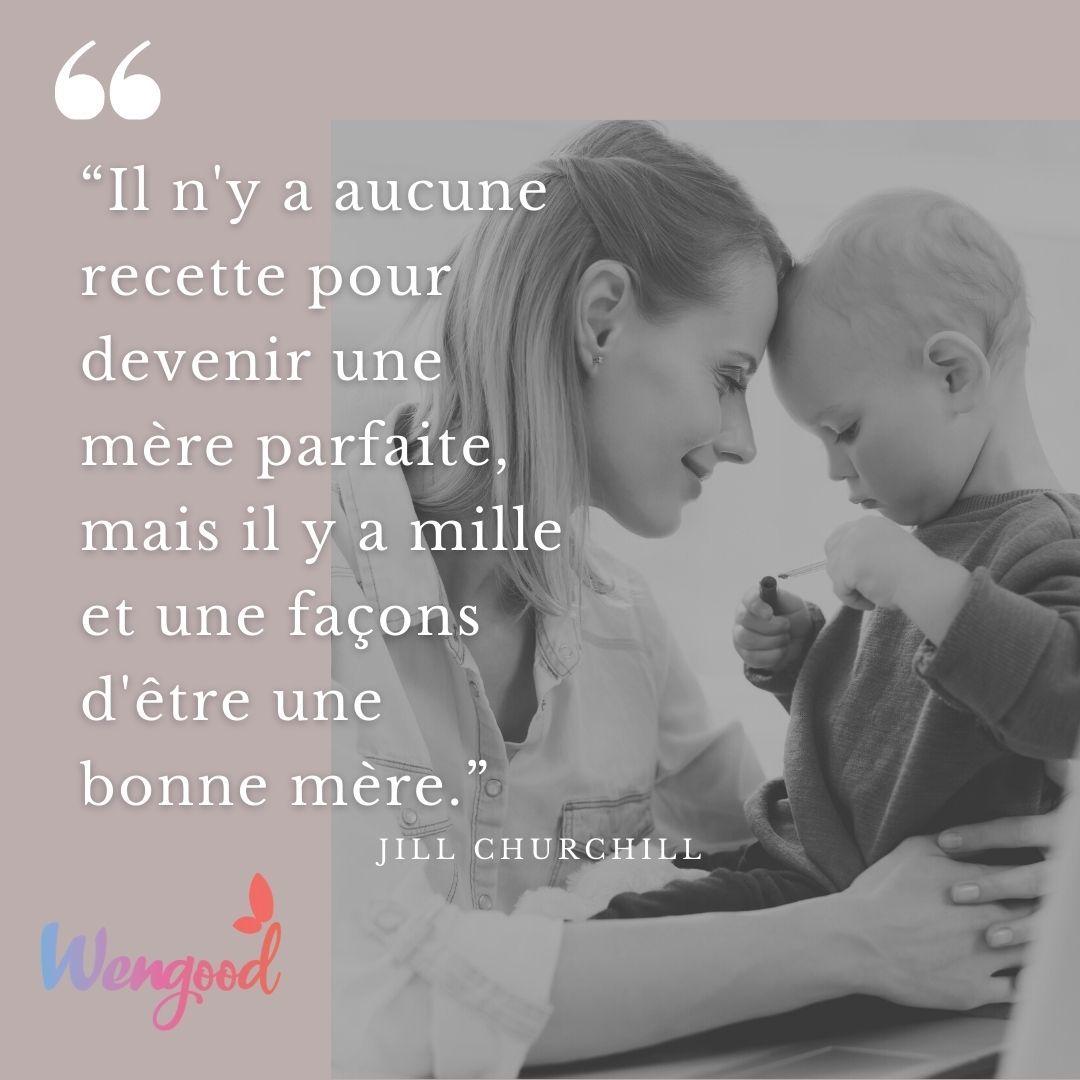 """""""Il n'y a aucune recette pour devenir une mère parfaite, mais il y a mille et une façons d'être une bonne mère."""" Jill Churchill"""