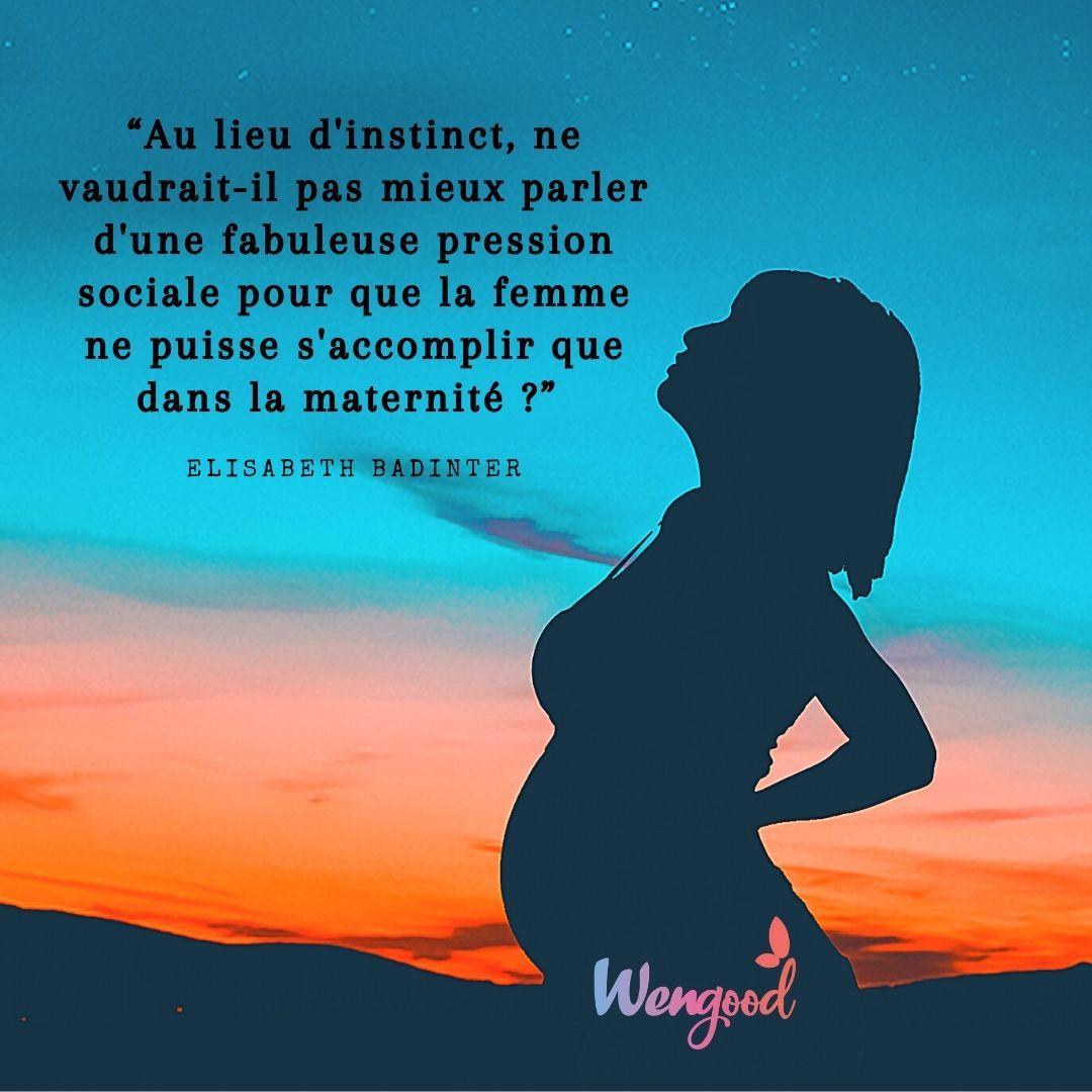 """""""Au lieu d'instinct, ne vaudrait-il pas mieux parler d'une fabuleuse pression sociale pour que la femme ne puisse s'accomplir que dans la maternité ?"""" Elisabeth Badinter"""