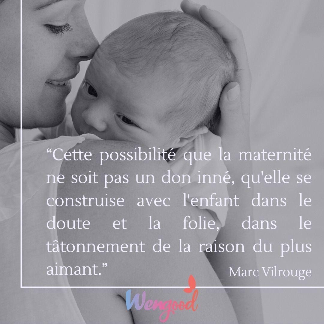 """""""Cette possibilité que la maternité ne soit pas un don inné, qu'elle se construise avec l'enfant dans le doute et la folie, dans le tâtonnement de la raison du plus aimant."""" Marc Vilrouge"""