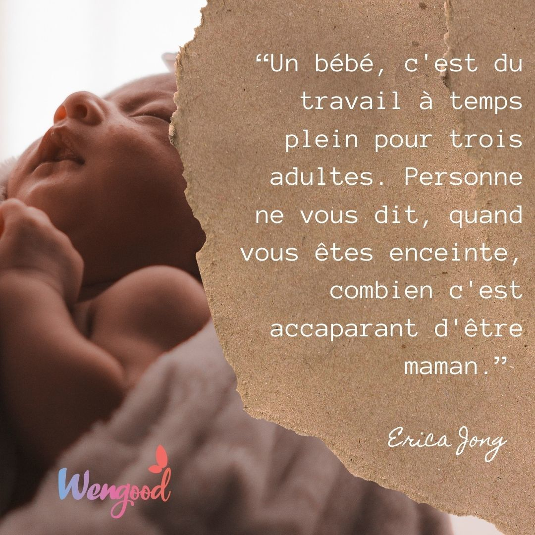 """""""Un bébé, c'est du travail à temps plein pour trois adultes. Personne ne vous dit, quand vous êtes enceinte, combien c'est accaparant d'être maman."""" Erica Jong"""
