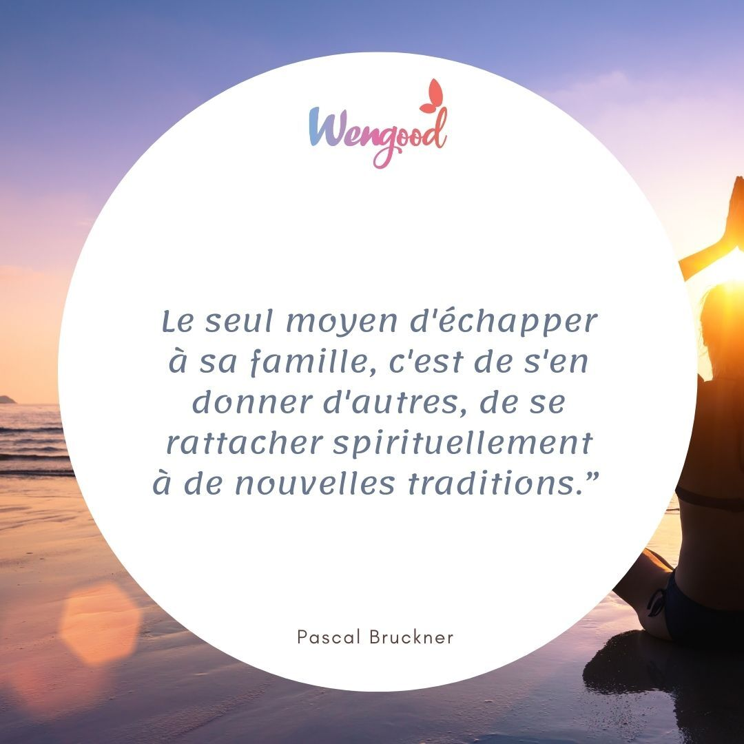 """""""Le seul moyen d'échapper à sa famille, c'est de s'en donner d'autres, de se rattacher spirituellement à de nouvelles traditions."""" Pascal Bruckner"""