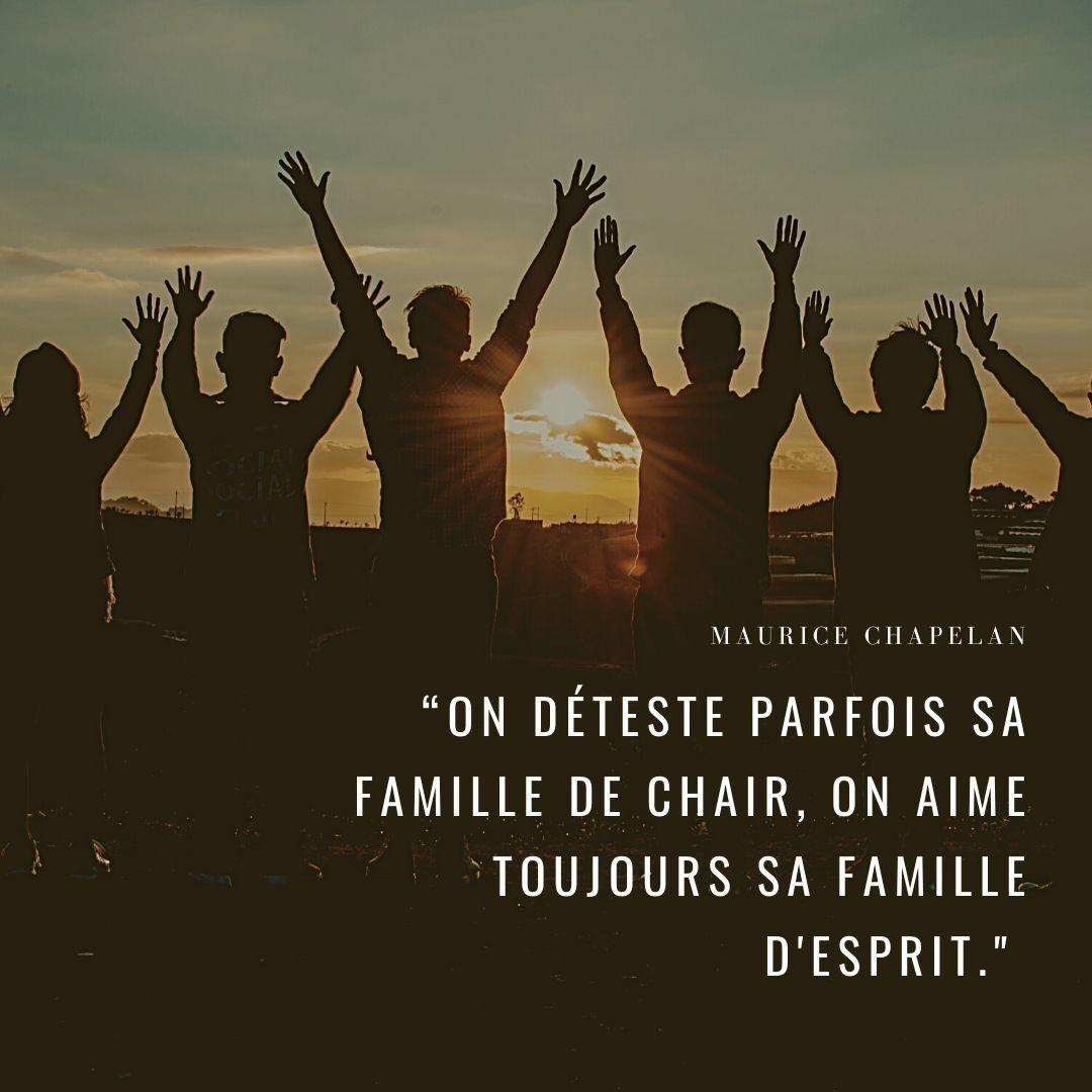 """""""On déteste parfois sa famille de chair, on aime toujours sa famille d'esprit."""" Maurice Chapelan"""